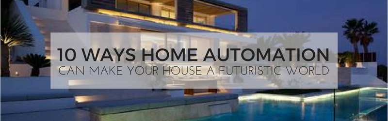 10 Ways Home Automation Can Make Your House a Futuristic World