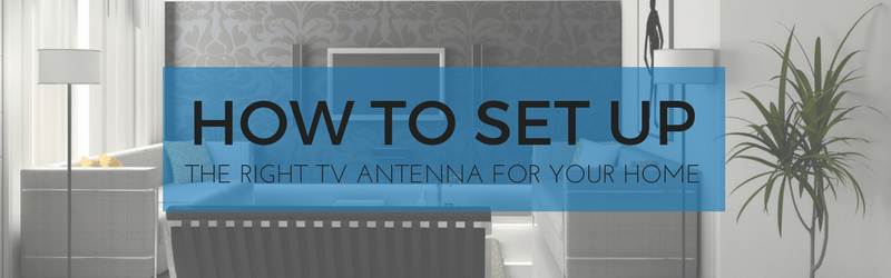 How To Set Up The Right TV Antenna For Your Home
